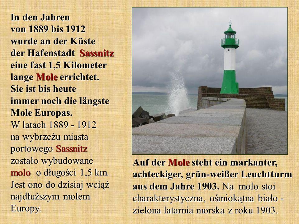 In den Jahren von 1889 bis 1912 wurde an der Küste der Hafenstadt Sassnitz eine fast 1,5 Kilometer lange Mole errichtet. Sie ist bis heute immer noch die längste Mole Europas. W latach 1889 - 1912 na wybrzeżu miasta portowego Sassnitz zostało wybudowane molo o długości 1,5 km. Jest ono do dzisiaj wciąż najdłuższym molem Europy.