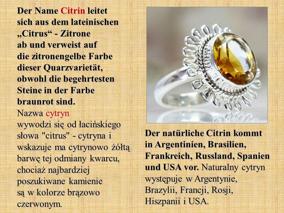 """Der Name Citrin leitet sich aus dem lateinischen """"Citrus - Zitrone ab und verweist auf die zitronengelbe Farbe dieser Quarzvarietät, obwohl die begehrtesten Steine in der Farbe braunrot sind. Nazwa cytryn wywodzi się od łacińskiego słowa citrus - cytryna i wskazuje ma cytrynowo żółtą barwę tej odmiany kwarcu, chociaż najbardziej poszukiwane kamienie są w kolorze brązowo czerwonym."""
