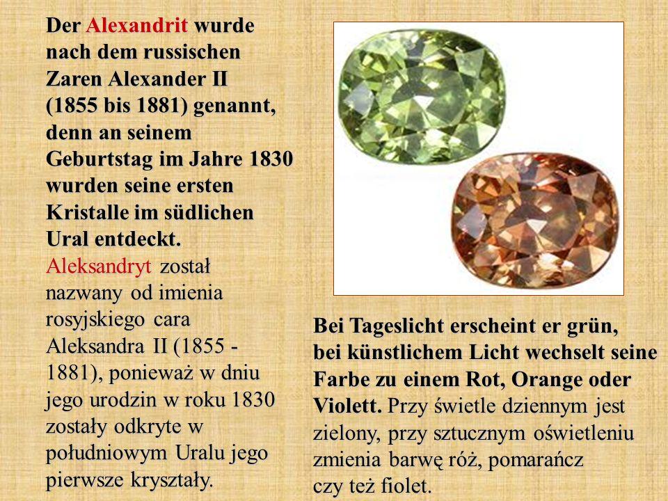 Der Alexandrit wurde nach dem russischen Zaren Alexander II (1855 bis 1881) genannt, denn an seinem Geburtstag im Jahre 1830 wurden seine ersten Kristalle im südlichen Ural entdeckt. Aleksandryt został nazwany od imienia rosyjskiego cara Aleksandra II (1855 - 1881), ponieważ w dniu jego urodzin w roku 1830 zostały odkryte w południowym Uralu jego pierwsze kryształy.