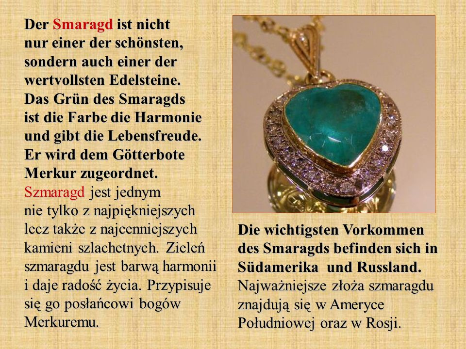 Der Smaragd ist nicht nur einer der schönsten, sondern auch einer der wertvollsten Edelsteine. Das Grün des Smaragds ist die Farbe die Harmonie und gibt die Lebensfreude. Er wird dem Götterbote Merkur zugeordnet. Szmaragd jest jednym nie tylko z najpiękniejszych lecz także z najcenniejszych kamieni szlachetnych. Zieleń szmaragdu jest barwą harmonii i daje radość życia. Przypisuje się go posłańcowi bogów Merkuremu.