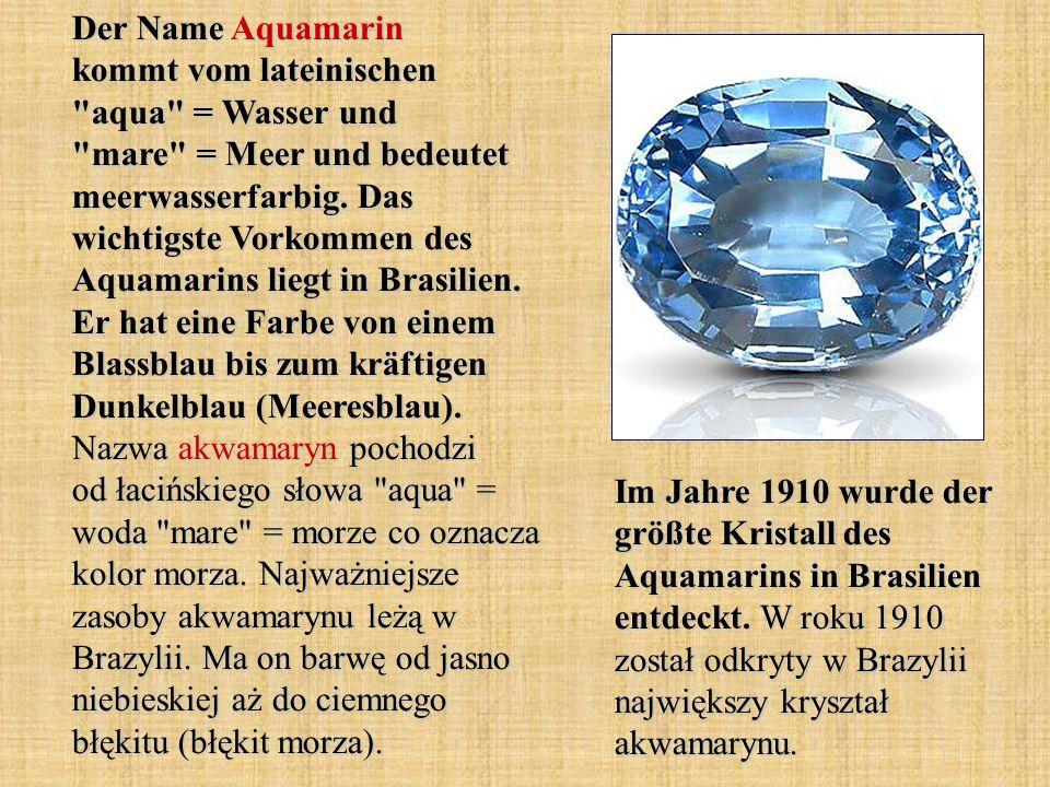 Der Name Aquamarin kommt vom lateinischen aqua = Wasser und mare = Meer und bedeutet meerwasserfarbig. Das wichtigste Vorkommen des Aquamarins liegt in Brasilien. Er hat eine Farbe von einem Blassblau bis zum kräftigen Dunkelblau (Meeresblau). Nazwa akwamaryn pochodzi od łacińskiego słowa aqua = woda mare = morze co oznacza kolor morza. Najważniejsze zasoby akwamarynu leżą w Brazylii. Ma on barwę od jasno niebieskiej aż do ciemnego błękitu (błękit morza).