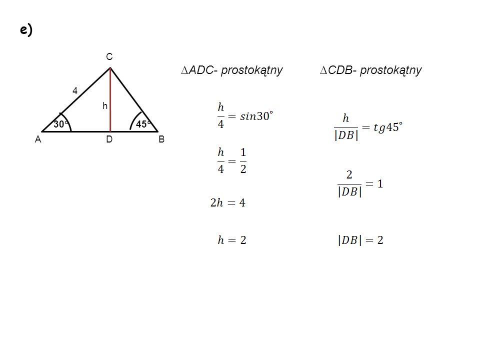 e) C ∆ADC- prostokątny ∆CDB- prostokątny 4 h 30 45 A D B