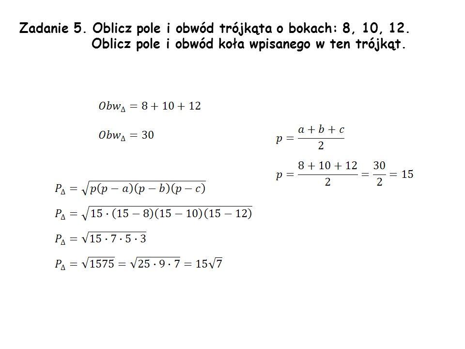 Zadanie 5. Oblicz pole i obwód trójkąta o bokach: 8, 10, 12.
