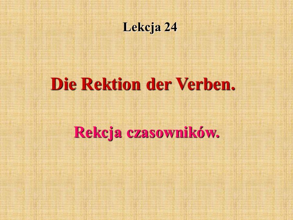 Lekcja 24 Die Rektion der Verben. Rekcja czasowników.