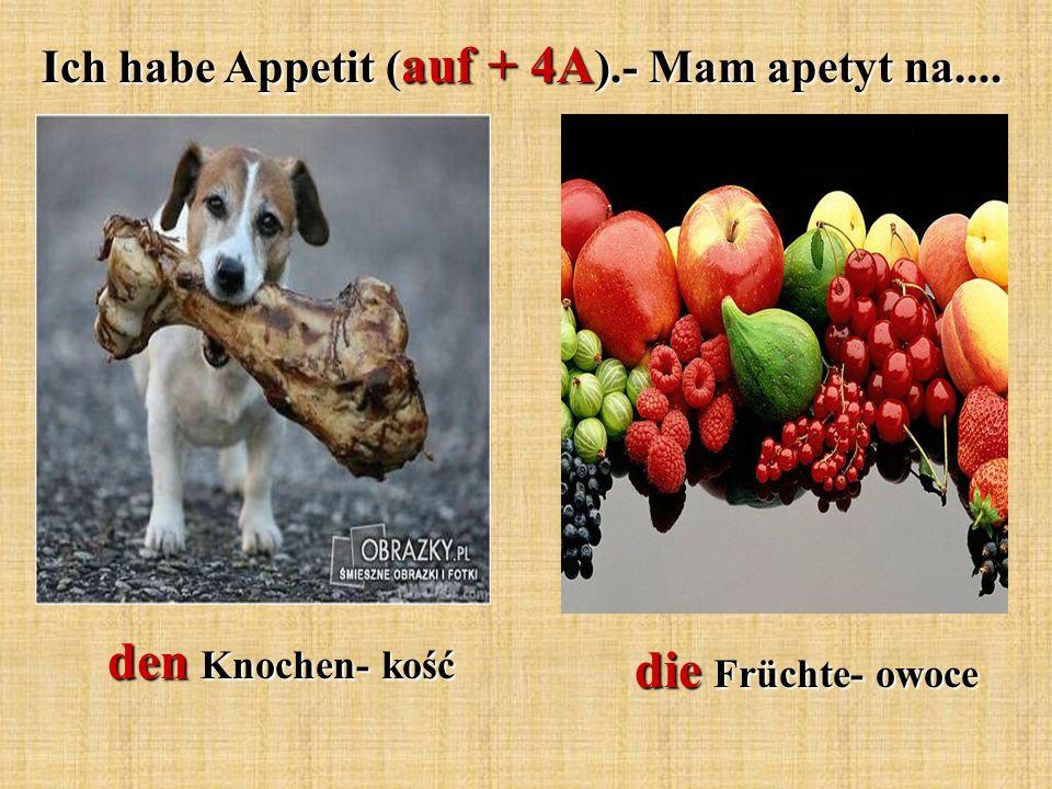 den Knochen- kość die Früchte- owoce