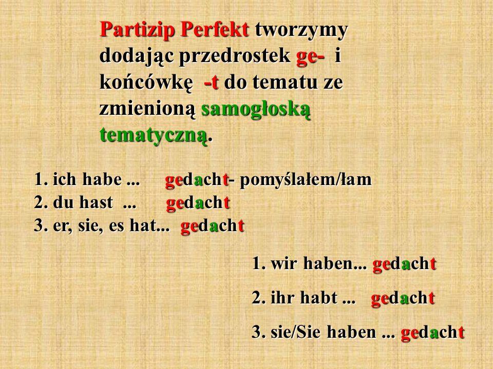 Partizip Perfekt tworzymy dodając przedrostek ge- i końcówkę -t do tematu ze zmienioną samogłoską tematyczną.