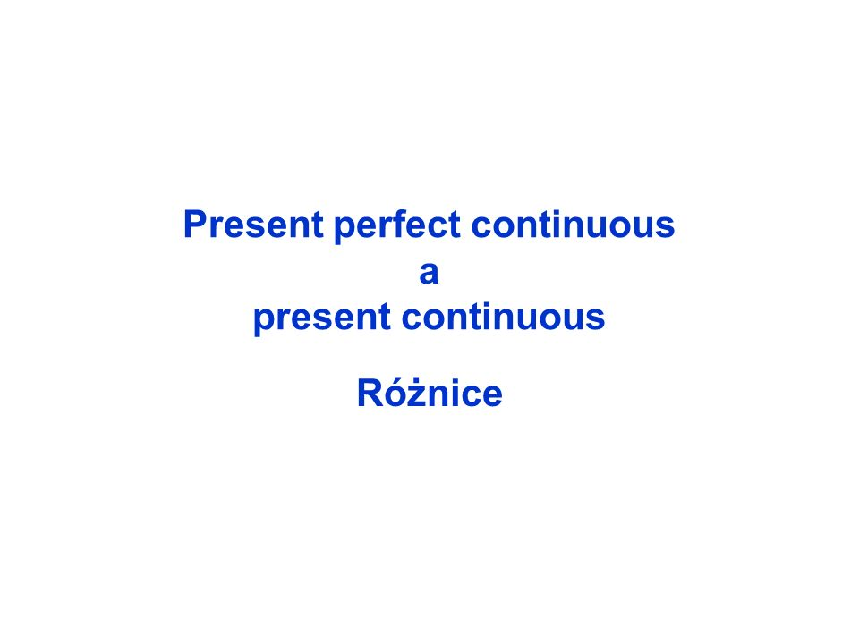 Present perfect continuous a present continuous