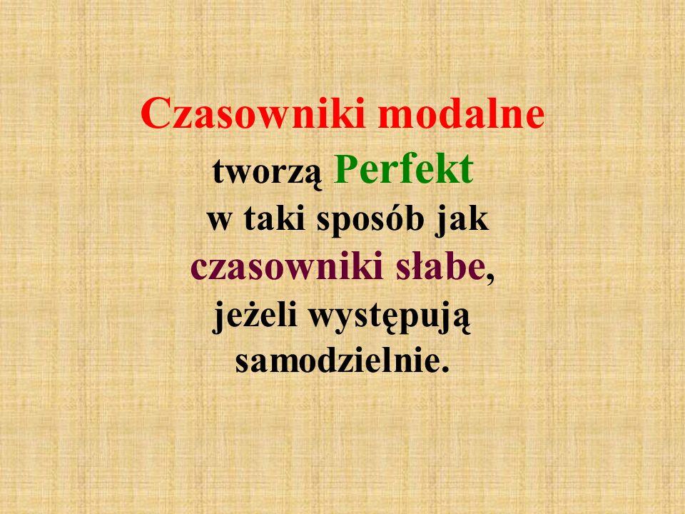Czasowniki modalne tworzą Perfekt w taki sposób jak czasowniki słabe, jeżeli występują samodzielnie.