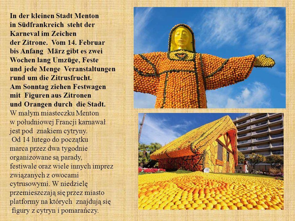 In der kleinen Stadt Menton in Südfrankreich steht der Karneval im Zeichen der Zitrone. Vom 14. Februar bis Anfang März gibt es zwei Wochen lang Umzüge, Feste und jede Menge Veranstaltungen rund um die Zitrusfrucht. Am Sonntag ziehen Festwagen mit Figuren aus Zitronen und Orangen durch die Stadt.