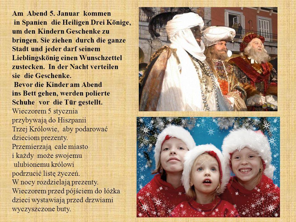 Am Abend 5. Januar kommen in Spanien die Heiligen Drei Könige, um den Kindern Geschenke zu bringen. Sie ziehen durch die ganze Stadt und jeder darf seinem Lieblingskönig einen Wunschzettel zustecken. In der Nacht verteilen sie die Geschenke. Bevor die Kinder am Abend ins Bett gehen, werden polierte Schuhe vor die Tür gestellt.