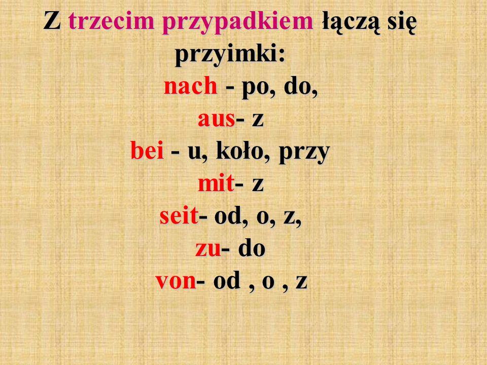 Z trzecim przypadkiem łączą się przyimki: nach - po, do, aus- z bei - u, koło, przy mit- z seit- od, o, z, zu- do