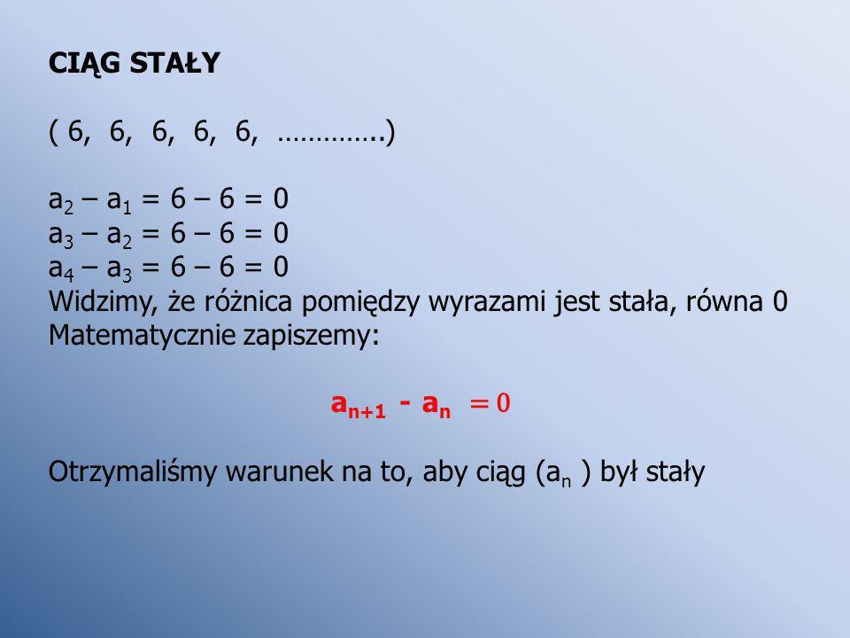 CIĄG STAŁY ( 6, 6, 6, 6, 6, …………..) a2 – a1 = 6 – 6 = 0. a3 – a2 = 6 – 6 = 0. a4 – a3 = 6 – 6 = 0.