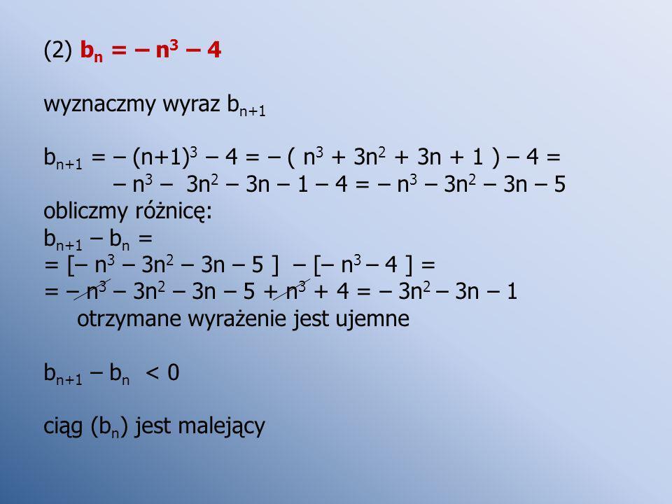 (2) bn = – n3 – 4 wyznaczmy wyraz bn+1. bn+1 = – (n+1)3 – 4 = – ( n3 + 3n2 + 3n + 1 ) – 4 = – n3 – 3n2 – 3n – 1 – 4 = – n3 – 3n2 – 3n – 5.
