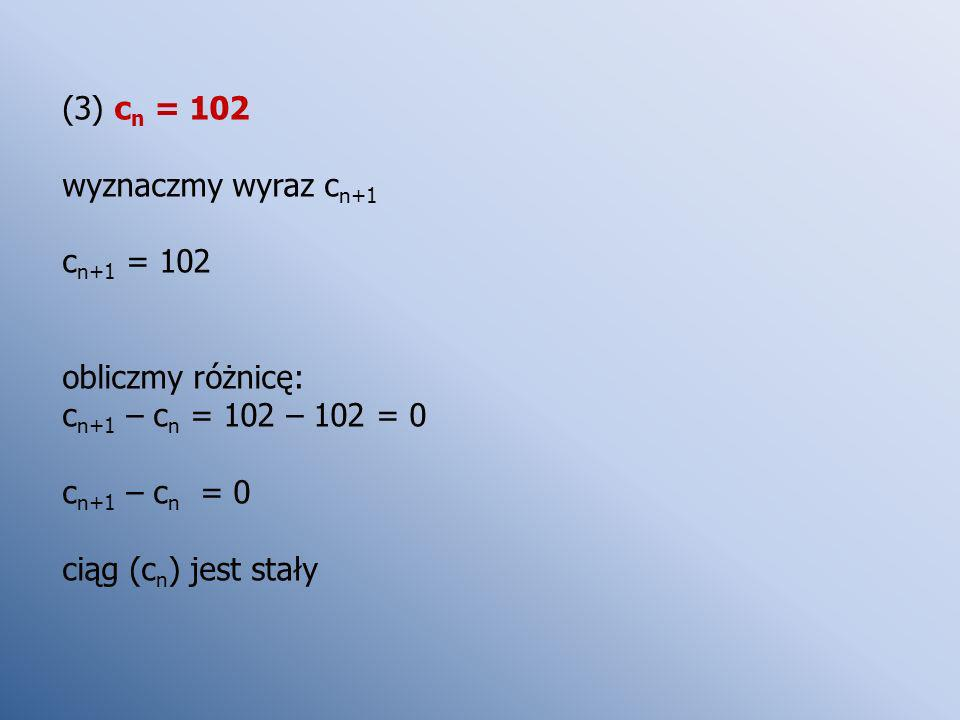 (3) cn = 102 wyznaczmy wyraz cn+1. cn+1 = 102. obliczmy różnicę: cn+1 – cn = 102 – 102 = 0. cn+1 – cn = 0.