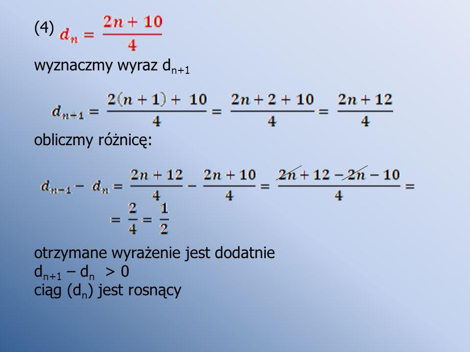(4) wyznaczmy wyraz dn+1. obliczmy różnicę: otrzymane wyrażenie jest dodatnie.