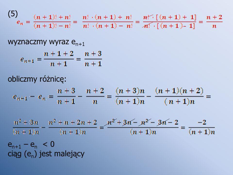 (5) wyznaczmy wyraz en+1 obliczmy różnicę: en+1 – en < 0 ciąg (en) jest malejący