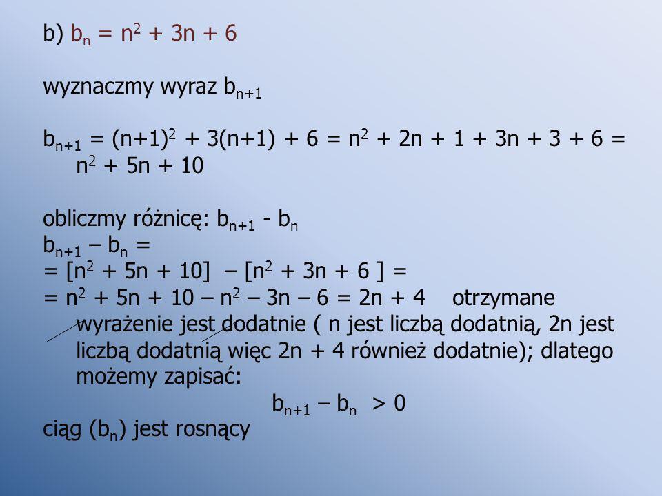 b) bn = n2 + 3n + 6 wyznaczmy wyraz bn+1. bn+1 = (n+1)2 + 3(n+1) + 6 = n2 + 2n + 1 + 3n + 3 + 6 = n2 + 5n + 10.