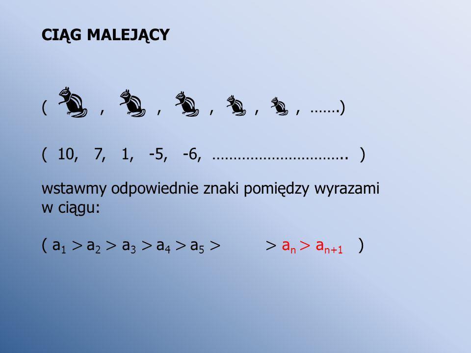 CIĄG MALEJĄCY (, , , , , …….) ( 10, 7, 1, -5, -6, ………………………….. ) wstawmy odpowiednie znaki pomiędzy wyrazami.