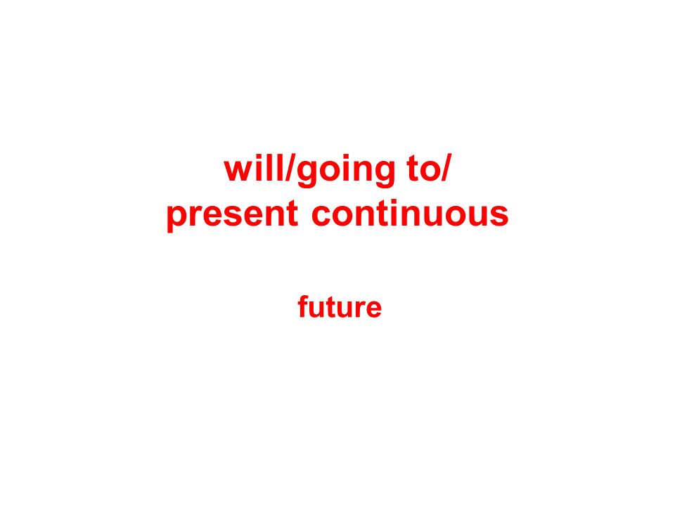 will/going to/ present continuous