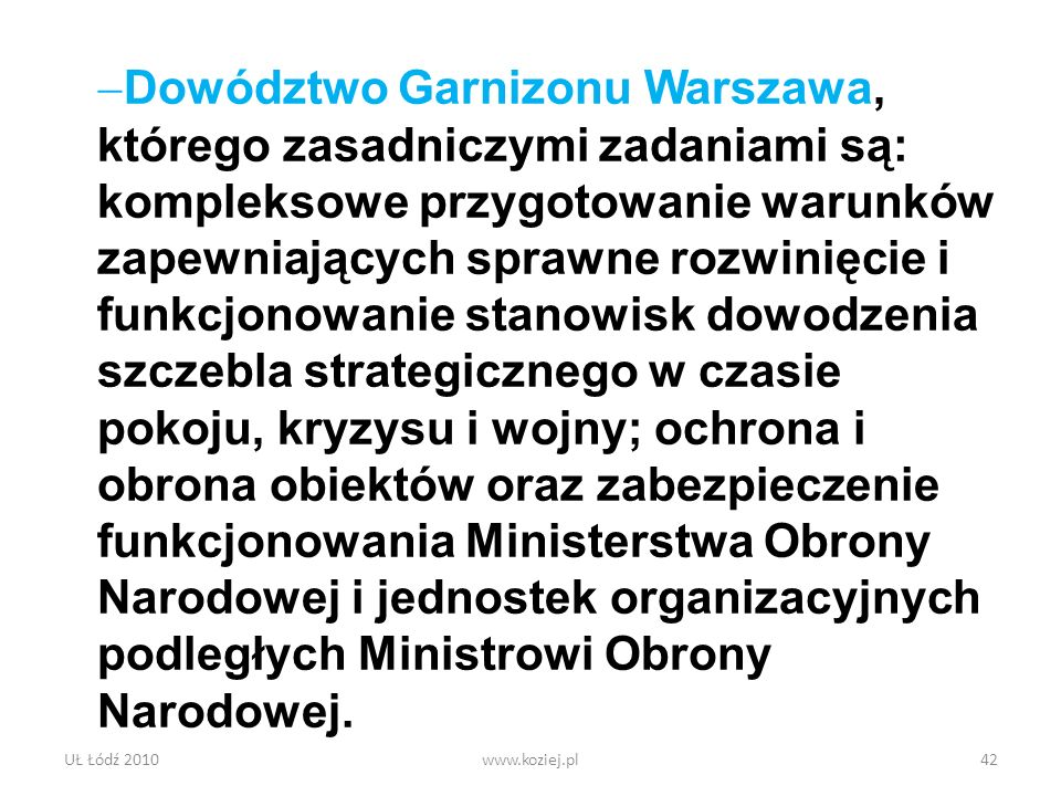 Dowództwo Garnizonu Warszawa, którego zasadniczymi zadaniami są: kompleksowe przygotowanie warunków zapewniających sprawne rozwinięcie i funkcjonowanie stanowisk dowodzenia szczebla strategicznego w czasie pokoju, kryzysu i wojny; ochrona i obrona obiektów oraz zabezpieczenie funkcjonowania Ministerstwa Obrony Narodowej i jednostek organizacyjnych podległych Ministrowi Obrony Narodowej.