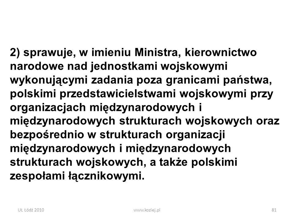 2) sprawuje, w imieniu Ministra, kierownictwo narodowe nad jednostkami wojskowymi wykonującymi zadania poza granicami państwa, polskimi przedstawicielstwami wojskowymi przy organizacjach międzynarodowych i międzynarodowych strukturach wojskowych oraz bezpośrednio w strukturach organizacji międzynarodowych i międzynarodowych strukturach wojskowych, a także polskimi zespołami łącznikowymi.