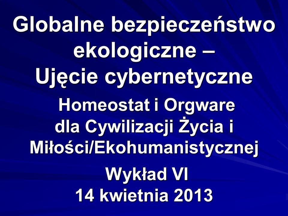 Globalne bezpieczeństwo ekologiczne – Ujęcie cybernetyczne Homeostat i Orgware dla Cywilizacji Życia i Miłości/Ekohumanistycznej Wykład VI 14 kwietnia 2013