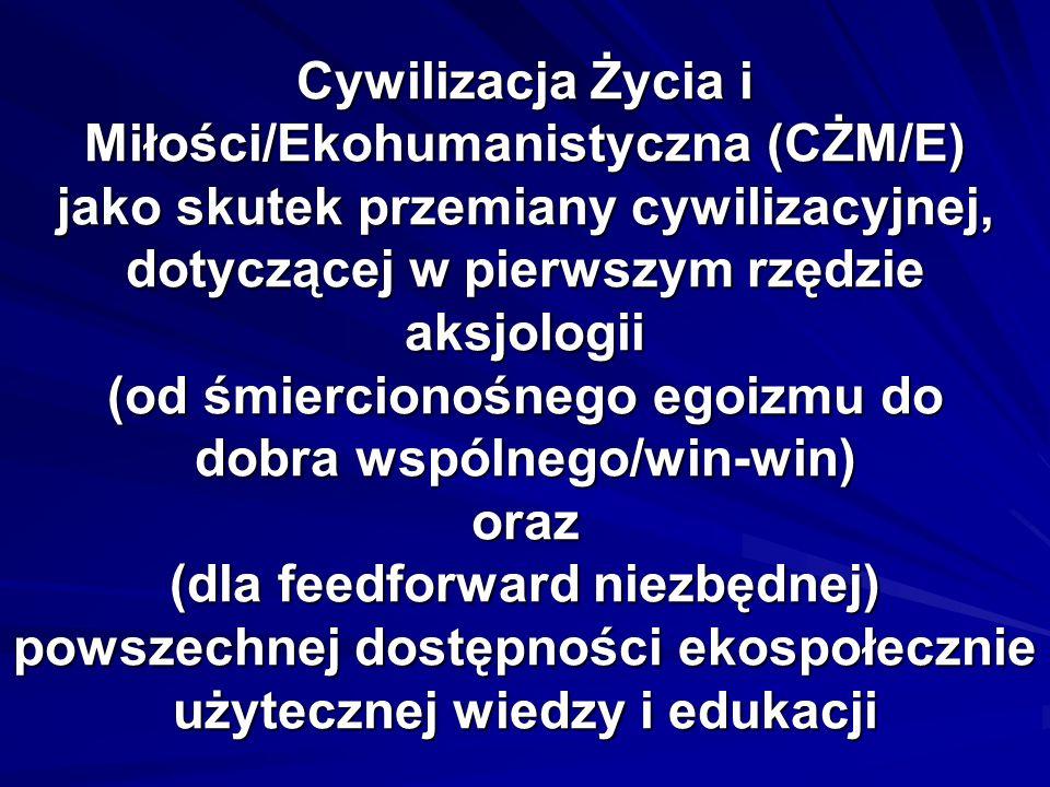 Cywilizacja Życia i Miłości/Ekohumanistyczna (CŻM/E) jako skutek przemiany cywilizacyjnej, dotyczącej w pierwszym rzędzie aksjologii (od śmiercionośnego egoizmu do dobra wspólnego/win-win) oraz (dla feedforward niezbędnej) powszechnej dostępności ekospołecznie użytecznej wiedzy i edukacji
