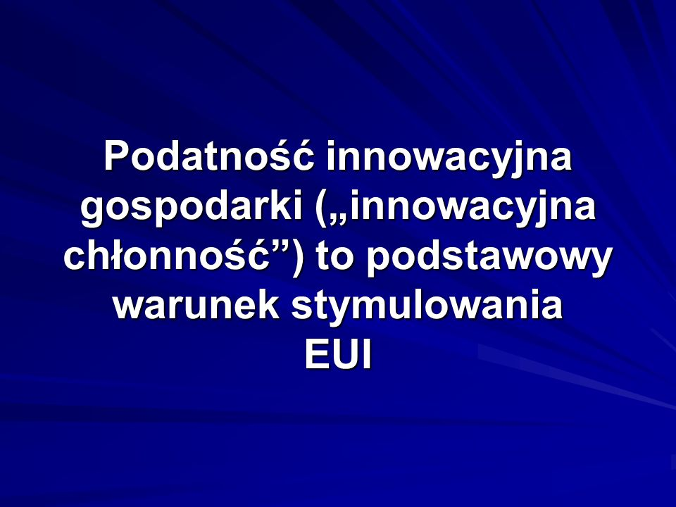 """Podatność innowacyjna gospodarki (""""innowacyjna chłonność ) to podstawowy warunek stymulowania EUI"""
