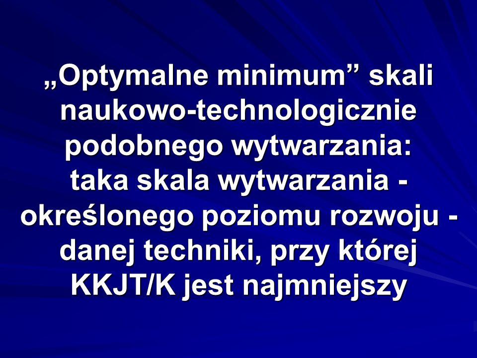 """""""Optymalne minimum skali naukowo-technologicznie podobnego wytwarzania: taka skala wytwarzania - określonego poziomu rozwoju - danej techniki, przy której KKJT/K jest najmniejszy"""