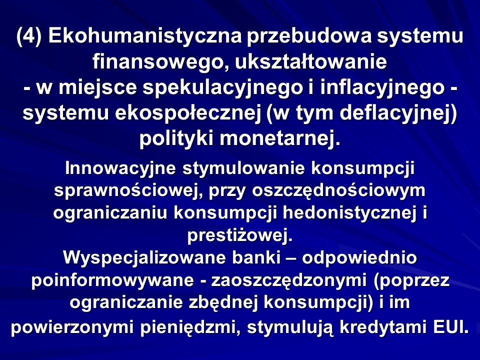 (4) Ekohumanistyczna przebudowa systemu finansowego, ukształtowanie - w miejsce spekulacyjnego i inflacyjnego - systemu ekospołecznej (w tym deflacyjnej) polityki monetarnej.