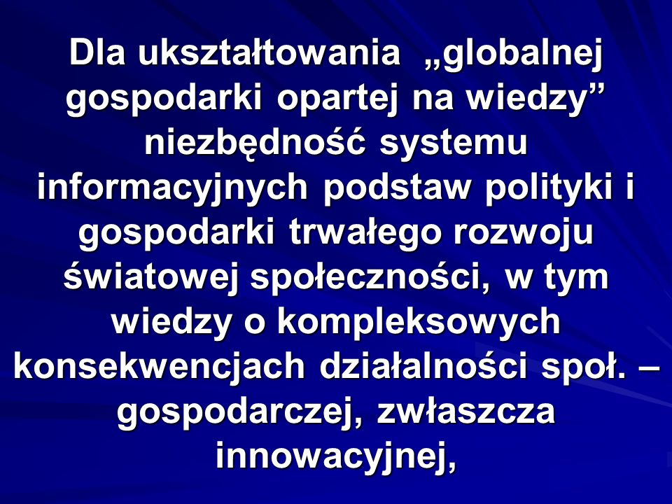 """Dla ukształtowania """"globalnej gospodarki opartej na wiedzy niezbędność systemu informacyjnych podstaw polityki i gospodarki trwałego rozwoju światowej społeczności, w tym wiedzy o kompleksowych konsekwencjach działalności społ."""
