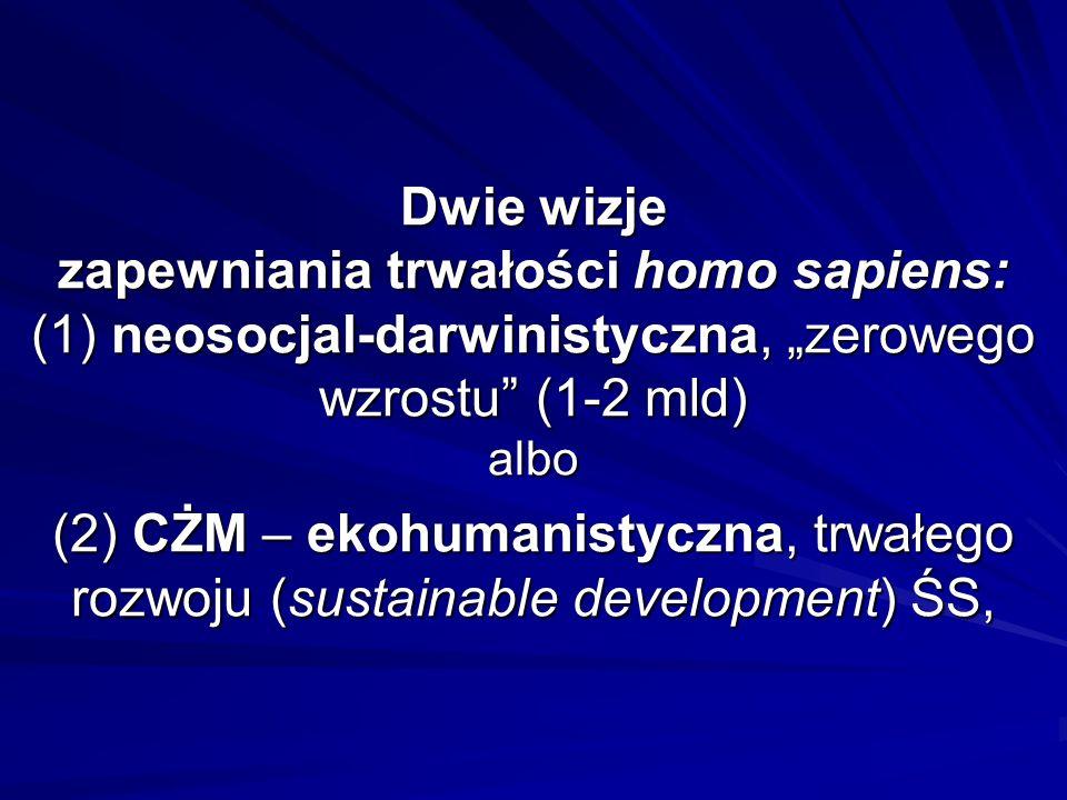 """Dwie wizje zapewniania trwałości homo sapiens: (1) neosocjal-darwinistyczna, """"zerowego wzrostu (1-2 mld) albo (2) CŻM – ekohumanistyczna, trwałego rozwoju (sustainable development) ŚS,"""