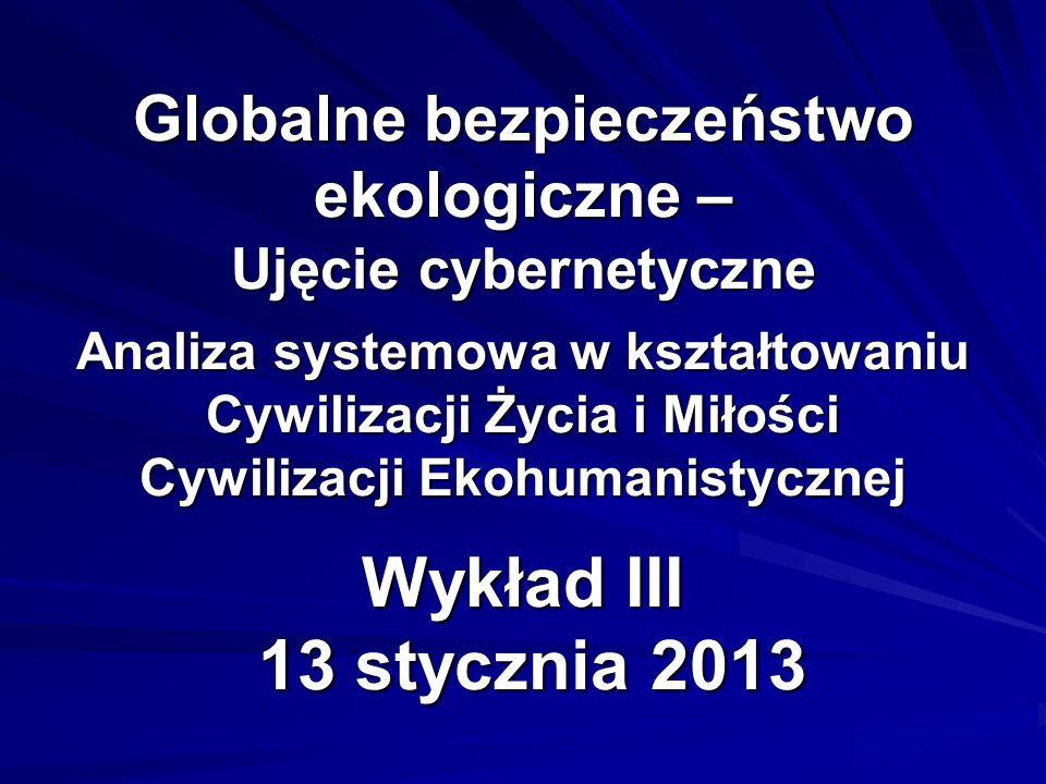 Globalne bezpieczeństwo ekologiczne – Ujęcie cybernetyczne Analiza systemowa w kształtowaniu Cywilizacji Życia i Miłości Cywilizacji Ekohumanistycznej Wykład III 13 stycznia 2013