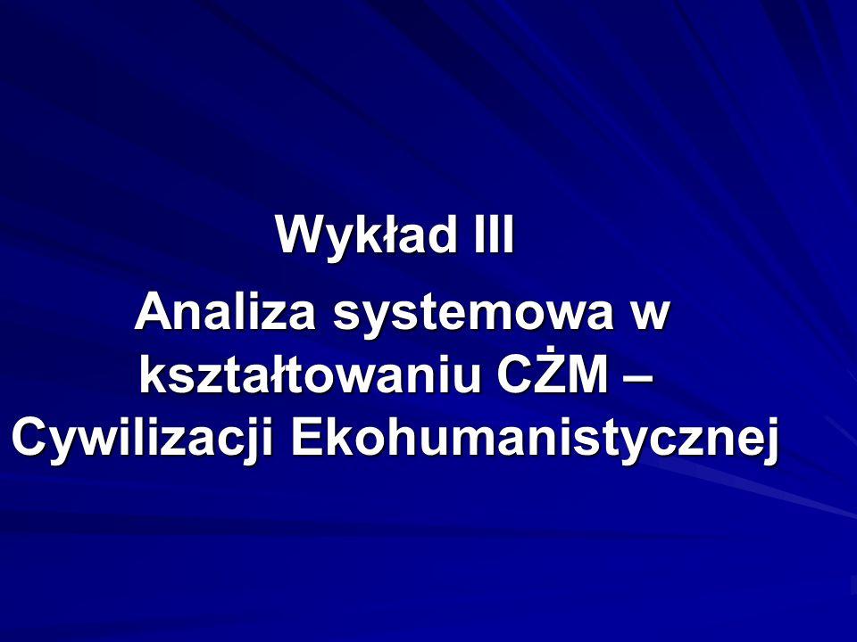 Wykład III Analiza systemowa w kształtowaniu CŻM – Cywilizacji Ekohumanistycznej