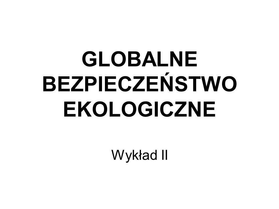 GLOBALNE BEZPIECZEŃSTWO EKOLOGICZNE Wykład II