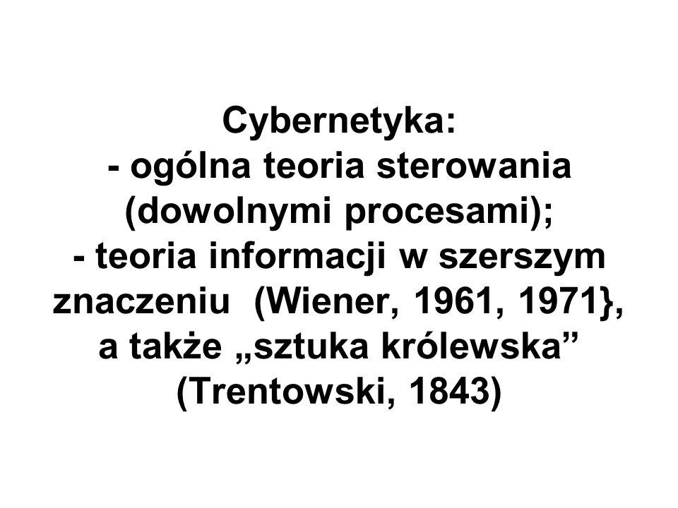"""Cybernetyka: - ogólna teoria sterowania (dowolnymi procesami); - teoria informacji w szerszym znaczeniu (Wiener, 1961, 1971}, a także """"sztuka królewska (Trentowski, 1843)"""