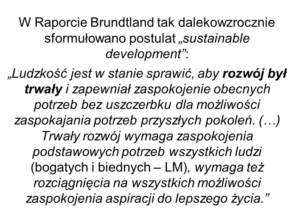 """W Raporcie Brundtland tak dalekowzrocznie sformułowano postulat """"sustainable development : """"Ludzkość jest w stanie sprawić, aby rozwój był trwały i zapewniał zaspokojenie obecnych potrzeb bez uszczerbku dla możliwości zaspokajania potrzeb przyszłych pokoleń."""