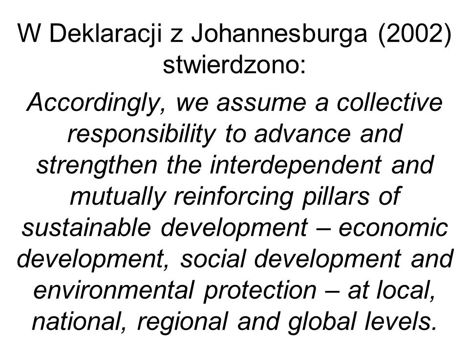 W Deklaracji z Johannesburga (2002) stwierdzono: Accordingly, we assume a collective responsibility to advance and strengthen the interdependent and mutually reinforcing pillars of sustainable development – economic development, social development and environmental protection – at local, national, regional and global levels.