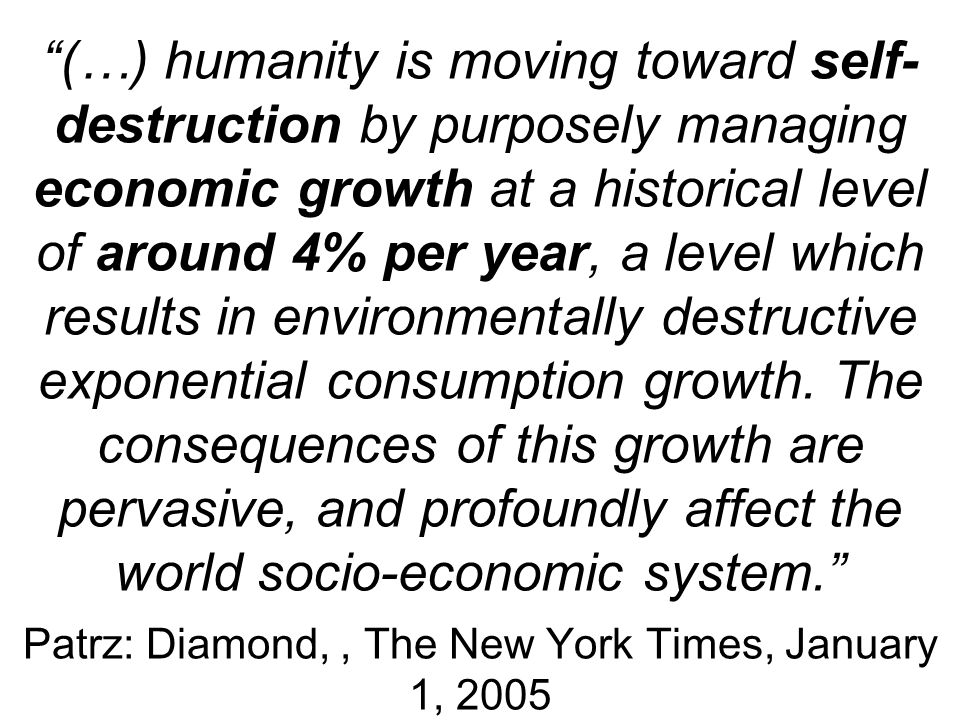 (…) humanity is moving toward self-destruction by purposely managing economic growth at a historical level of around 4% per year, a level which results in environmentally destructive exponential consumption growth.