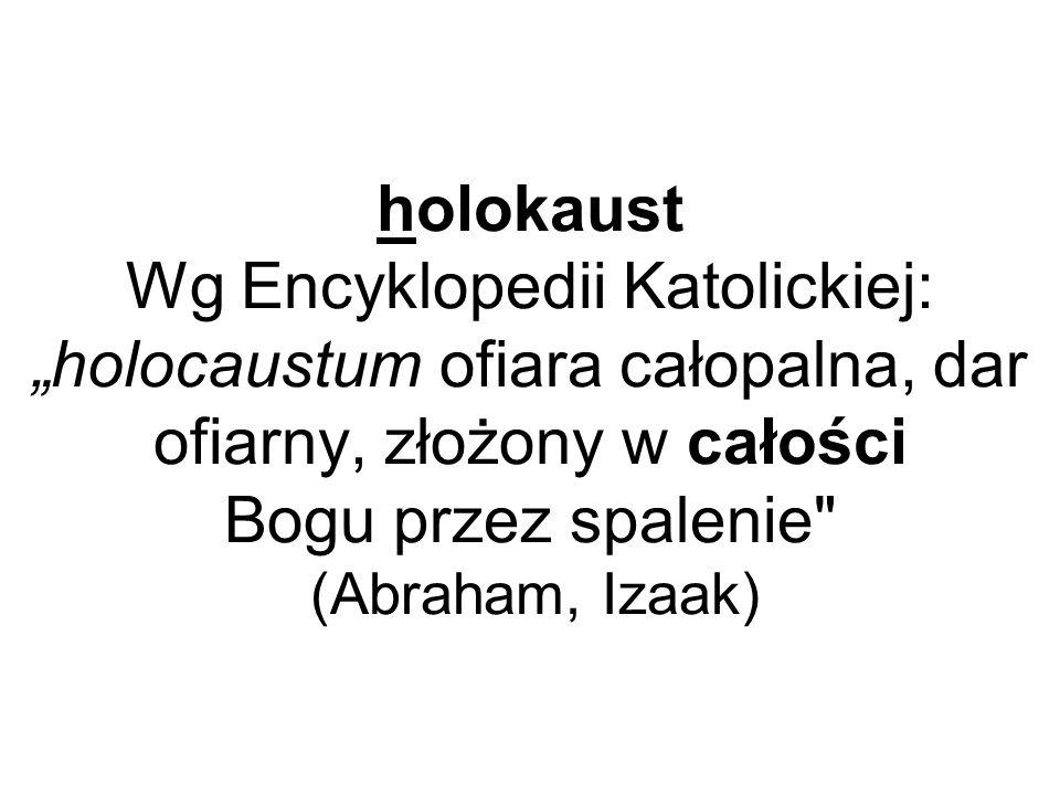 """holokaust Wg Encyklopedii Katolickiej: """"holocaustum ofiara całopalna, dar ofiarny, złożony w całości Bogu przez spalenie (Abraham, Izaak)"""