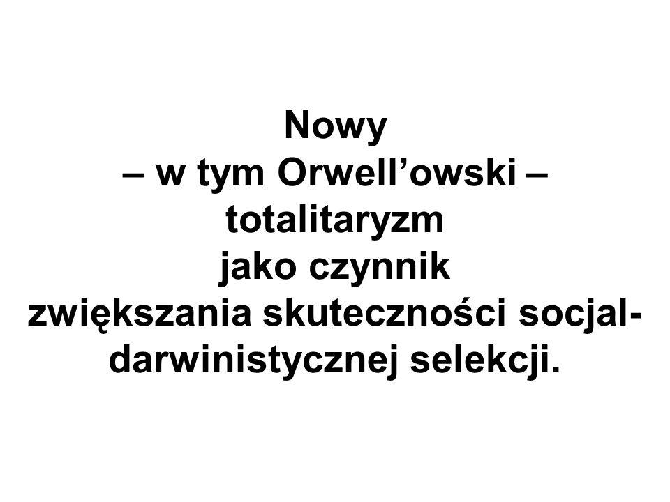 Nowy – w tym Orwell'owski – totalitaryzm jako czynnik zwiększania skuteczności socjal-darwinistycznej selekcji.