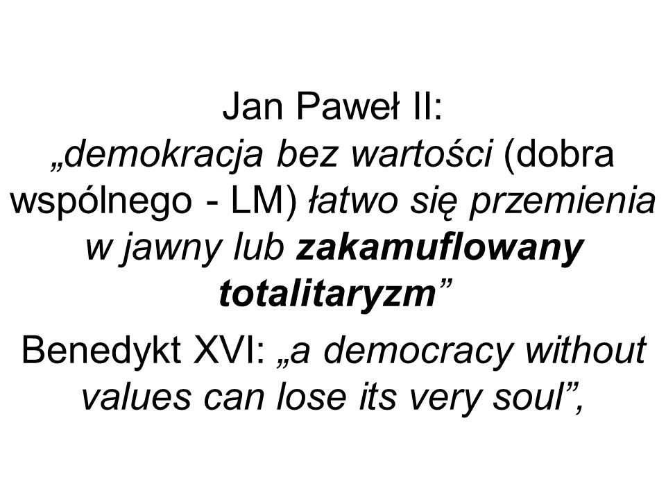 "Jan Paweł II: ""demokracja bez wartości (dobra wspólnego - LM) łatwo się przemienia w jawny lub zakamuflowany totalitaryzm Benedykt XVI: ""a democracy without values can lose its very soul ,"