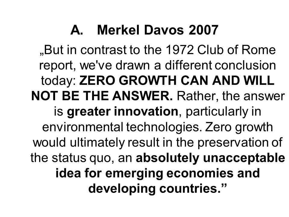 "Merkel Davos 2007 ""But in contrast to the 1972 Club of Rome report, we ve drawn a different conclusion today: ZERO GROWTH CAN AND WILL NOT BE THE ANSWER."