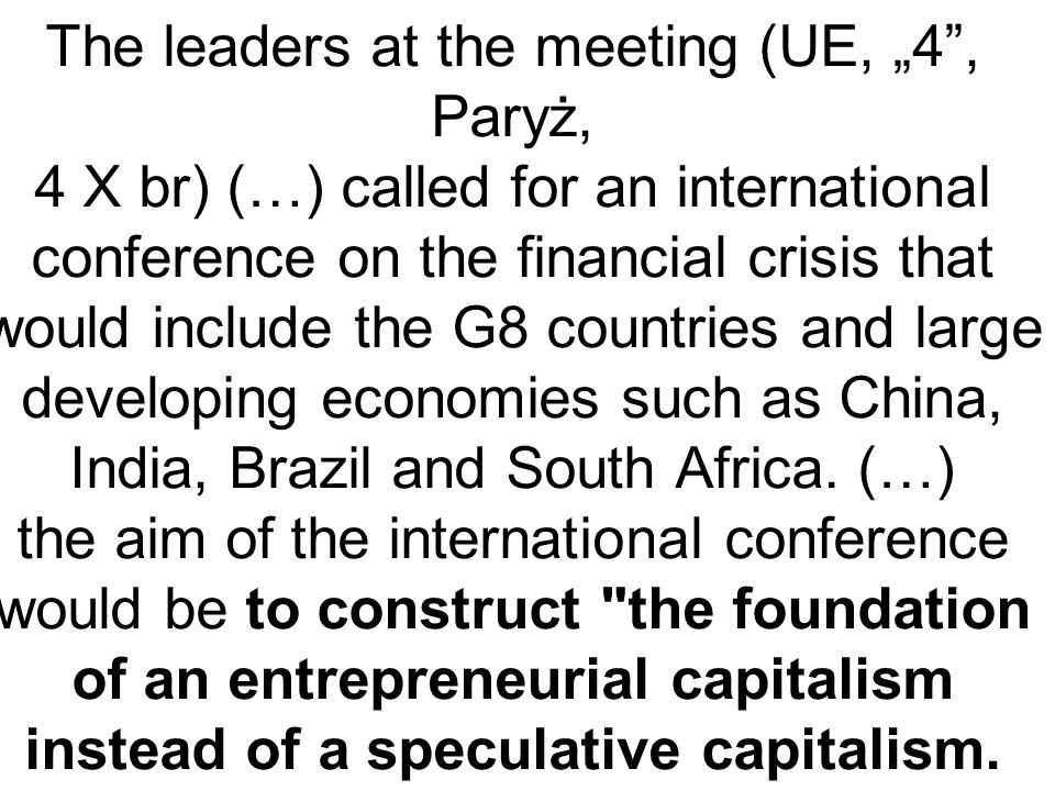 "The leaders at the meeting (UE, ""4 , Paryż, 4 X br) (…) called for an international conference on the financial crisis that would include the G8 countries and large developing economies such as China, India, Brazil and South Africa."