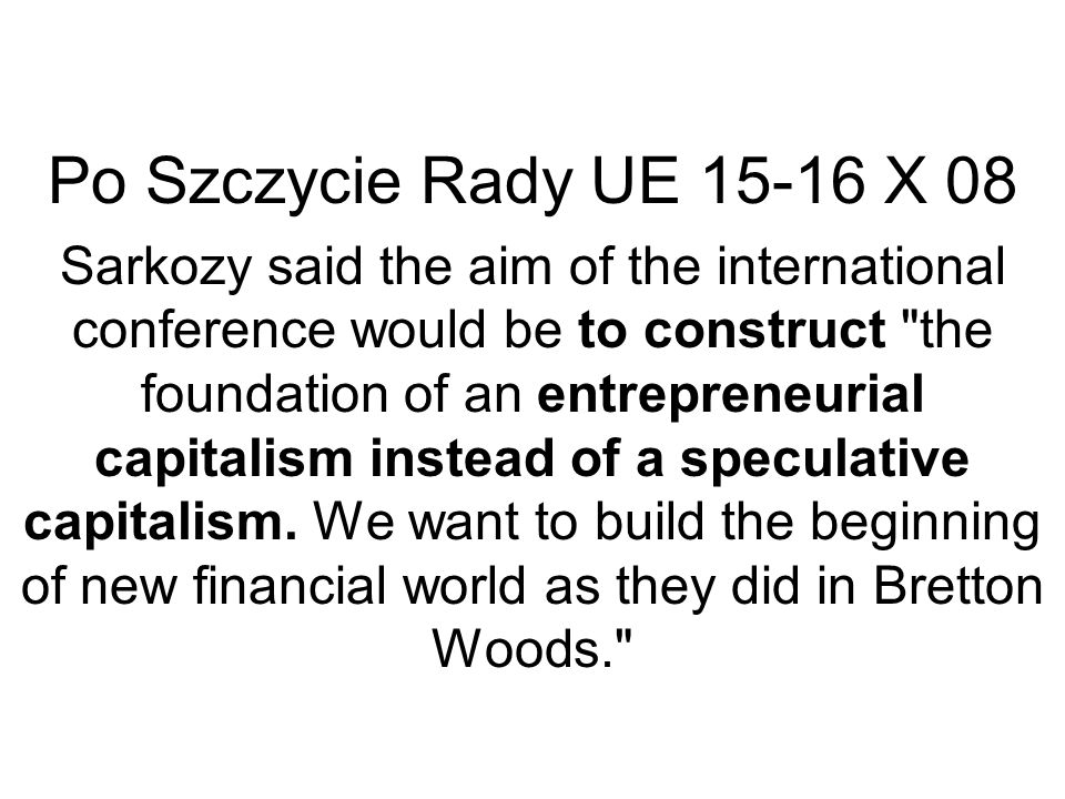Po Szczycie Rady UE 15-16 X 08 Sarkozy said the aim of the international conference would be to construct the foundation of an entrepreneurial capitalism instead of a speculative capitalism.
