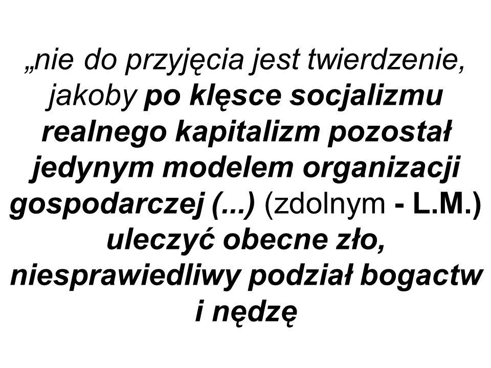 """""""nie do przyjęcia jest twierdzenie, jakoby po klęsce socjalizmu realnego kapitalizm pozostał jedynym modelem organizacji gospodarczej (...) (zdolnym - L.M.) uleczyć obecne zło, niesprawiedliwy podział bogactw i nędzę"""