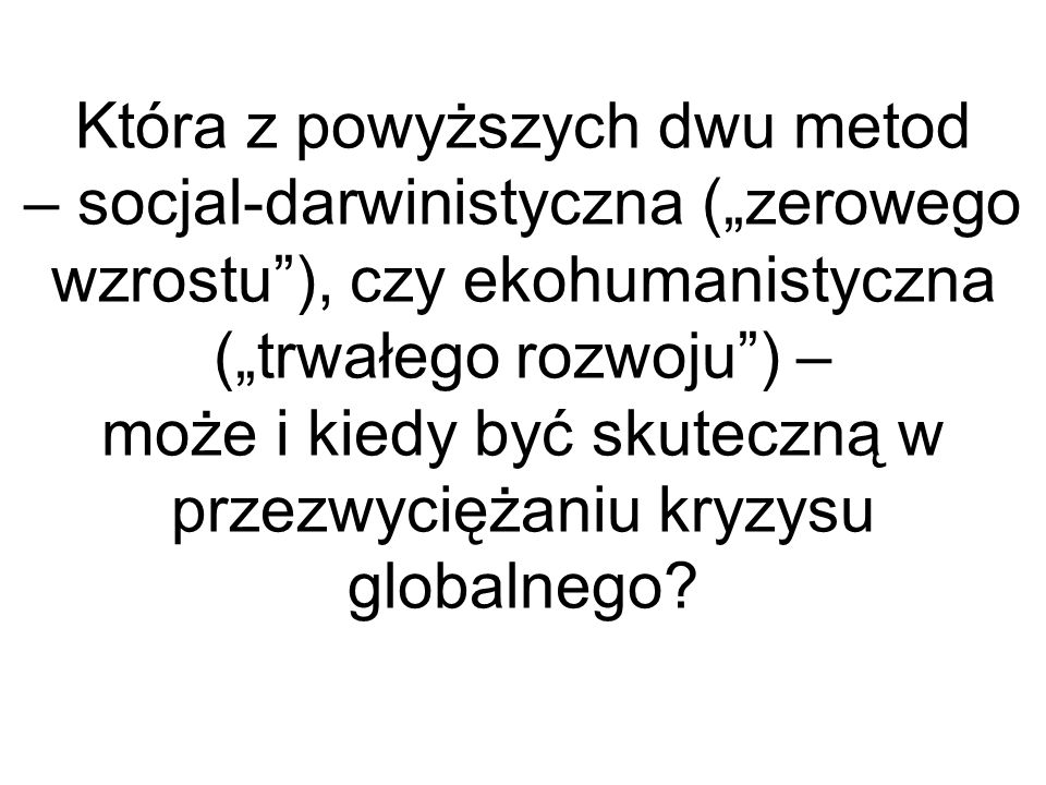 """Która z powyższych dwu metod – socjal-darwinistyczna (""""zerowego wzrostu ), czy ekohumanistyczna (""""trwałego rozwoju ) – może i kiedy być skuteczną w przezwyciężaniu kryzysu globalnego"""