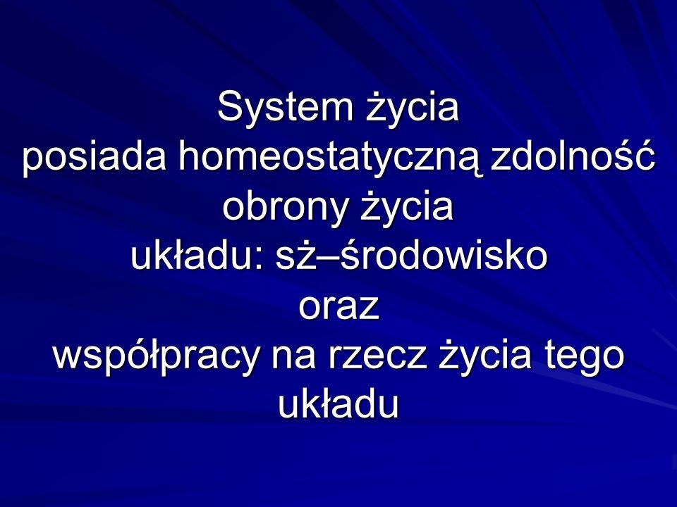 System życia posiada homeostatyczną zdolność obrony życia układu: sż–środowisko oraz współpracy na rzecz życia tego układu