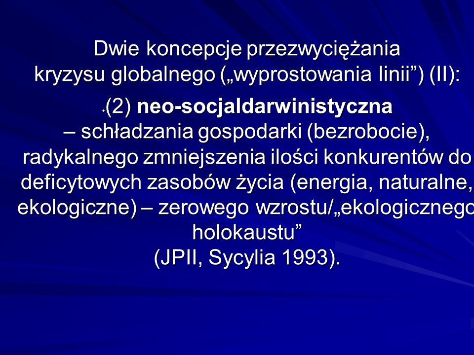 """Dwie koncepcje przezwyciężania kryzysu globalnego (""""wyprostowania linii ) (II): +(2) neo-socjaldarwinistyczna – schładzania gospodarki (bezrobocie), radykalnego zmniejszenia ilości konkurentów do deficytowych zasobów życia (energia, naturalne, ekologiczne) – zerowego wzrostu/""""ekologicznego holokaustu (JPII, Sycylia 1993)."""