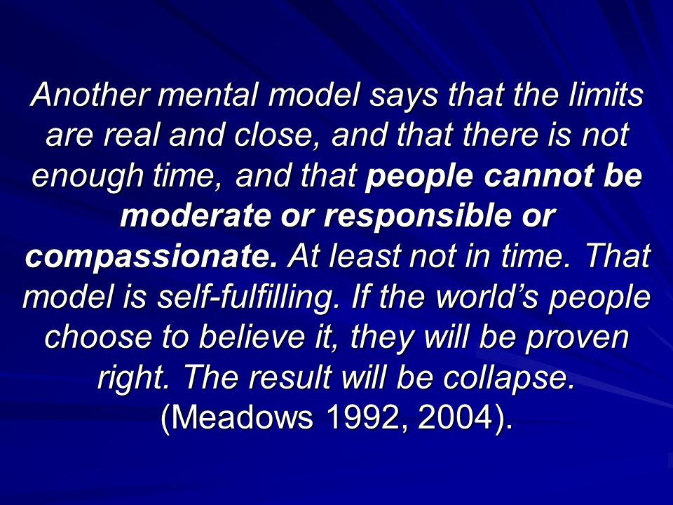 Another mental model says that the limits are real and close, and that there is not enough time, and that people cannot be moderate or responsible or compassionate.